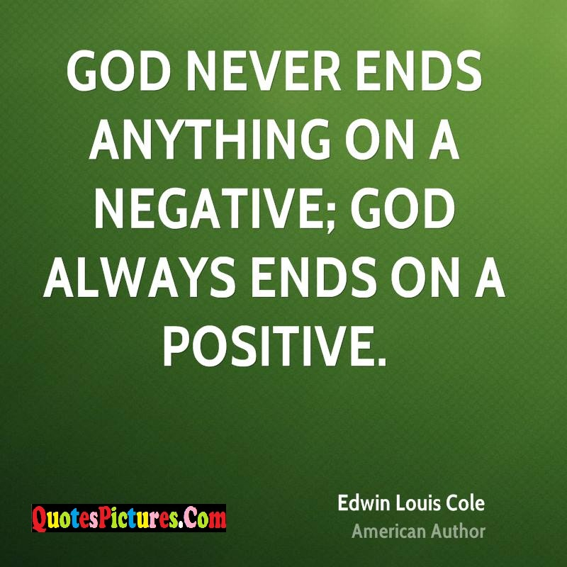 Wonderful God Quote - God Never Ends Anything On A Negative; God Always Ends On A Positive.