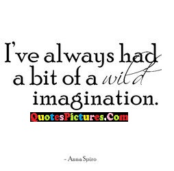 Wonderful Imagination Quote - I've Always Had A Bit Of A Wild Imagination.