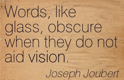 Words, like glass, obscure when they do not aid vision.