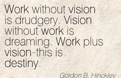 Work without vision is drudgery. Vision without work is dreaming. Work plus vision-this is destiny.