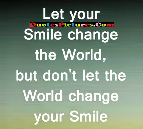 World Quote - Let Your Smile Change The World, But Don't Let The World Change Your Smile.