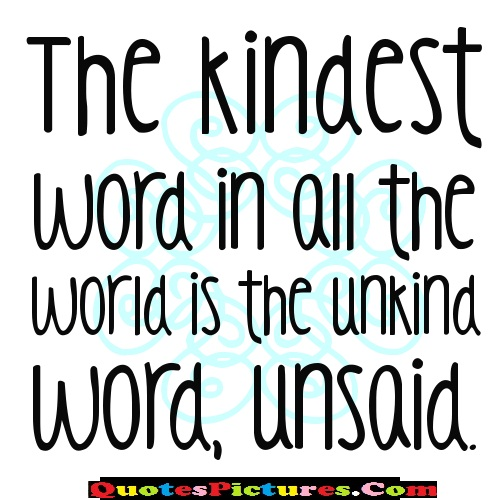World Quote - The Kindest Word In All The World Is The Unkind Word Unsaid. - Author Unknown