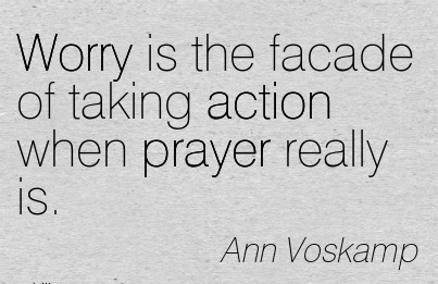Worry is the facade of taking action when prayer really is.  - Ann Voskamp