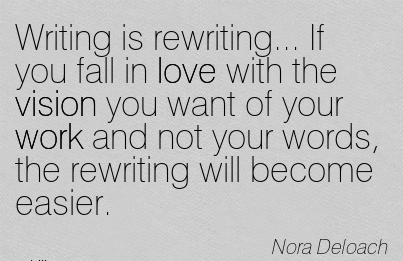 Writing is rewriting… If you fall in love with the vision you want of your work and not your words, the rewriting will become easier.