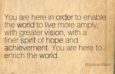You are here in order to enable the world to live more amply, with greater vision, with a finer spirit of hope and achievement. You are here to enrich the world.