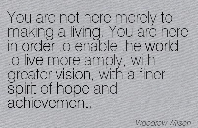 You are not here merely to making a living. You are here in order to enable the world to live more amply, with greater vision, with a finer spirit of hope and achievement.