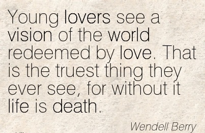 Young lovers see a vision of the world redeemed by love. That is the truest thing they ever see, for without it life is death.