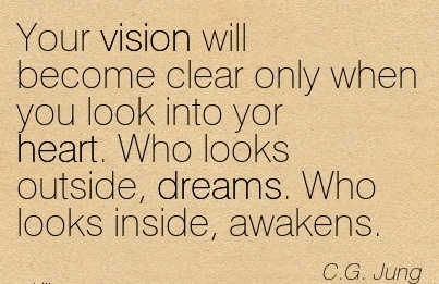 Your vision will become clear only when you look into yor heart. Who looks outside, dreams. Who looks inside, awakens.