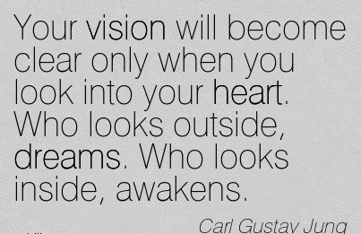Your vision will become clear only when you look into your heart. Who looks outside, dreams. Who looks inside, awakens.