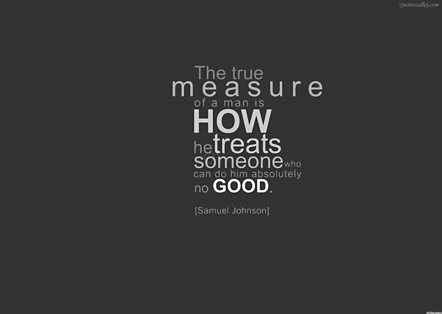 The True Measure Of Man Is How He Treats Someone Who Can Do Him Absolutely No Good Character Quotes Quotespictures Com